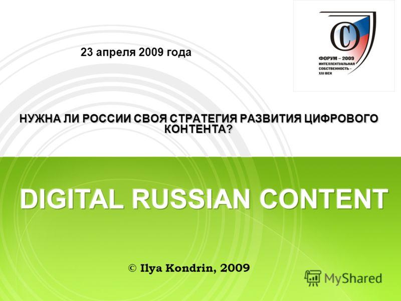 23 апреля 2009 года НУЖНА ЛИ РОССИИ СВОЯ СТРАТЕГИЯ РАЗВИТИЯ ЦИФРОВОГО КОНТЕНТА? © Ilya Kondrin, 2009