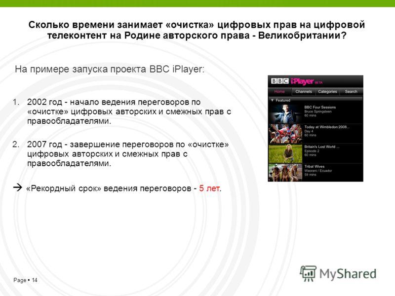 Page 14 На примере запуска проекта BBC iPlayer: 1.2002 год - начало ведения переговоров по «очистке» цифровых авторских и смежных прав с правообладателями. 2.2007 год - завершение переговоров по «очистке» цифровых авторских и смежных прав с правообла