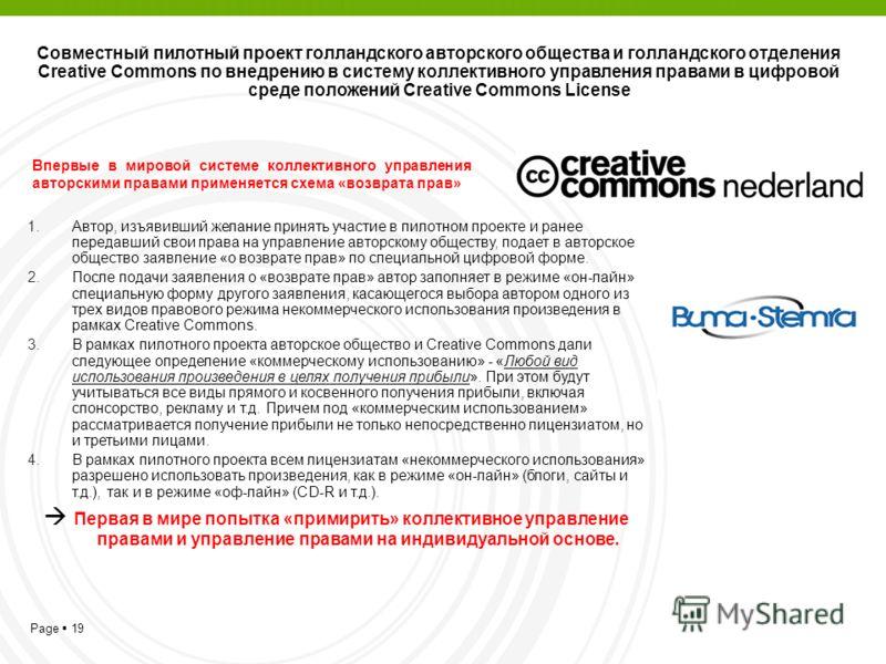 Page 19 Совместный пилотный проект голландского авторского общества и голландского отделения Creative Commons по внедрению в систему коллективного управления правами в цифровой среде положений Creative Commons License Впервые в мировой системе коллек
