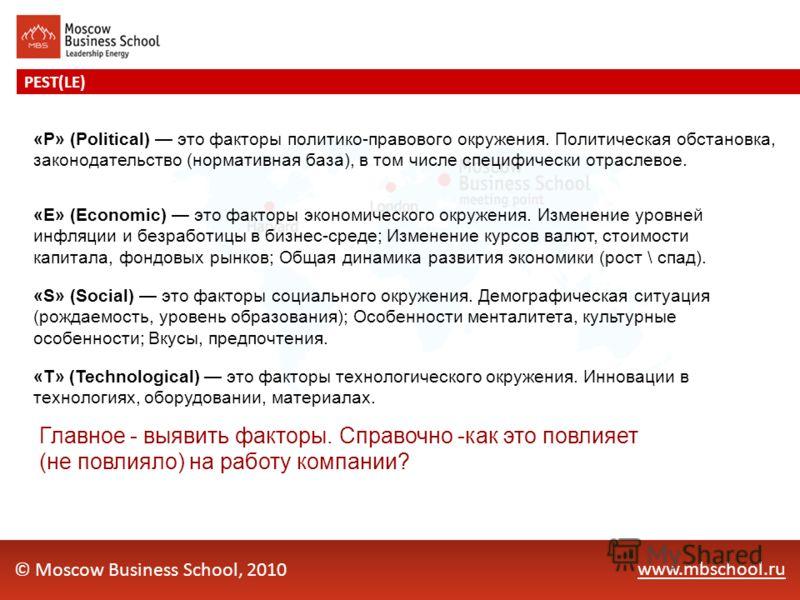www.mbschool.ru PEST(LE) © Moscow Business School, 2010 «P» (Political) это факторы политико-правового окружения. Политическая обстановка, законодательство (нормативная база), в том числе специфически отраслевое. «E» (Economic) это факторы экономичес