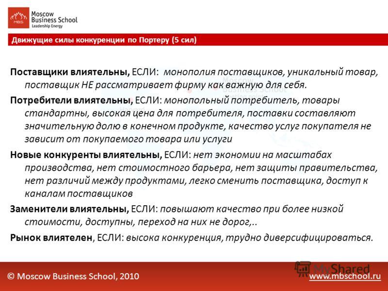 www.mbschool.ru Движущие силы конкуренции по Портеру (5 сил) © Moscow Business School, 2010 Поставщики влиятельны, ЕСЛИ: монополия поставщиков, уникальный товар, поставщик НЕ рассматривает фирму как важную для себя. Потребители влиятельны, ЕСЛИ: моно