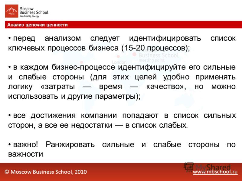 www.mbschool.ru Анализ цепочки ценности © Moscow Business School, 2010 перед анализом следует идентифицировать список ключевых процессов бизнеса (15-20 процессов); в каждом бизнес-процессе идентифицируйте его сильные и слабые стороны (для этих целей