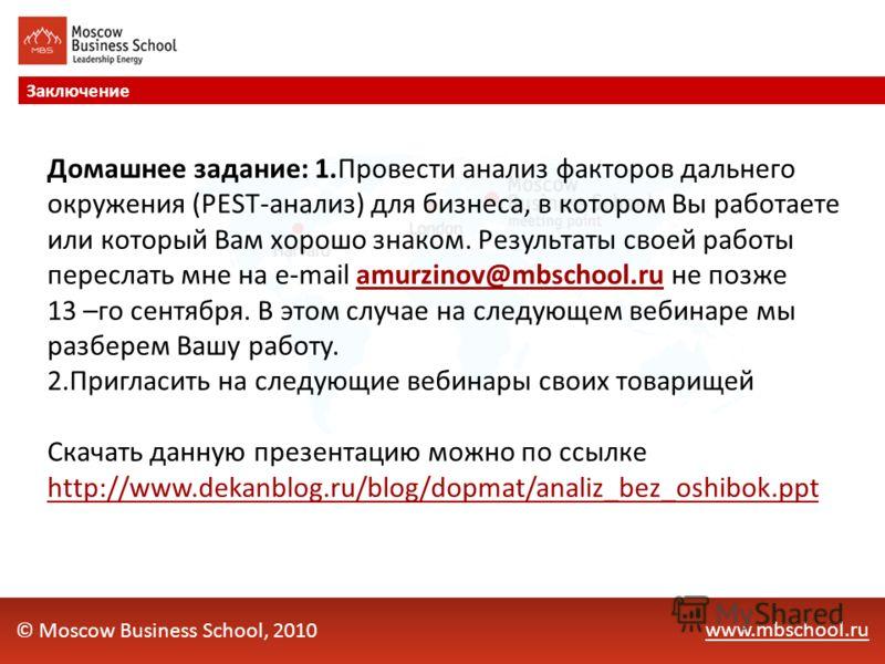 www.mbschool.ru Заключение © Moscow Business School, 2010 Домашнее задание: 1.Провести анализ факторов дальнего окружения (PEST-анализ) для бизнеса, в котором Вы работаете или который Вам хорошо знаком. Результаты своей работы переслать мне на e-mail