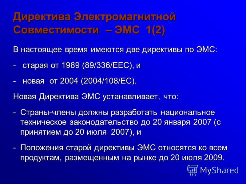 Директива Электромагнитной Совместимости – ЭМС 1(2) В настоящее время имеются две директивы по ЭМС: - старая от 1989 (89/336/EEC), и - новая от 2004 (2004/108/EC). Новая Директива ЭМС устанавливает, что: -Страны-члены должны разработать национальное