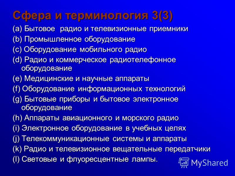 Сфера и терминология 3(3) (a) Бытовое радио и телевизионные приемники (b) Промышленное оборудование (c) Оборудование мобильного радио (d) Радио и коммерческое радиотелефонное оборудование (e) Медицинские и научные аппараты (f) Оборудование информацио