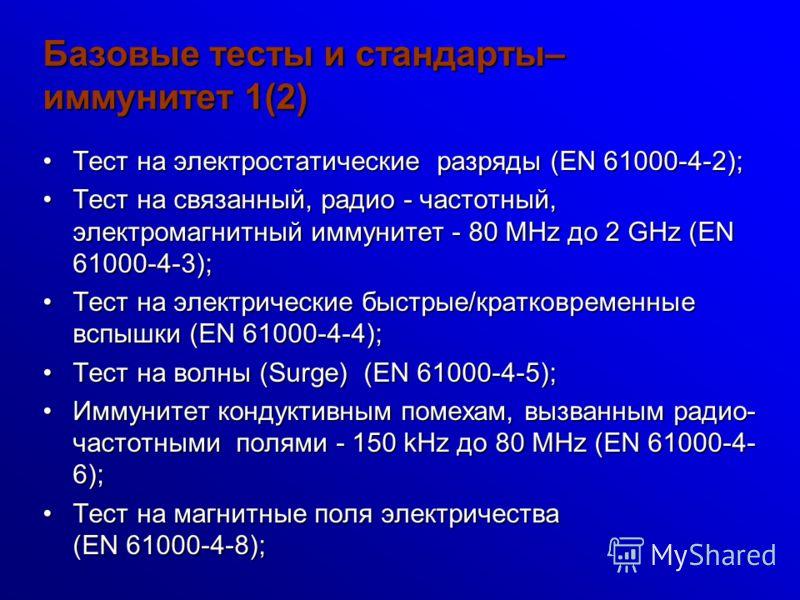 Базовые тесты и стандарты– иммунитет 1(2) Тест на электростатические разряды (EN 61000-4-2);Тест на электростатические разряды (EN 61000-4-2); Тест на связанный, радио - частотный, электромагнитный иммунитет - 80 MHz до 2 GHz (EN 61000-4-3);Тест на с