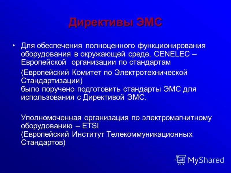 Директивы ЭМС –Для обеспечения полноценного функционирования оборудования в окружающей среде, CENELEC – Европейской организации по стандартам (Европейский Комитет по Электротехнической Стандартизации) было поручено подготовить стандарты ЭМС для испол