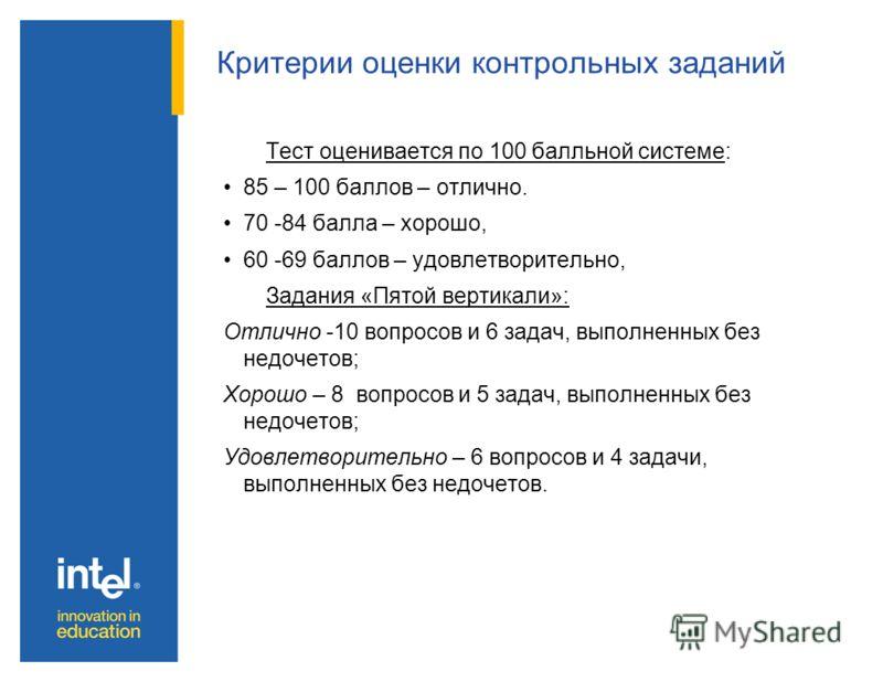 Критерии оценки контрольных заданий Тест оценивается по 100 балльной системе: 85 – 100 баллов – отлично. 70 -84 балла – хорошо, 60 -69 баллов – удовлетворительно, Задания «Пятой вертикали»: Отлично -10 вопросов и 6 задач, выполненных без недочетов; Х
