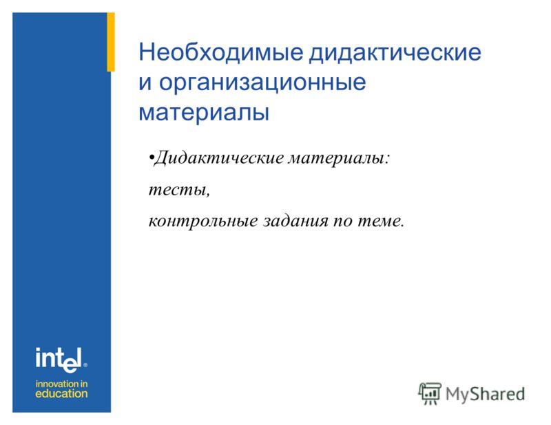 Необходимые дидактические и организационные материалы Дидактические материалы: тесты, контрольные задания по теме.