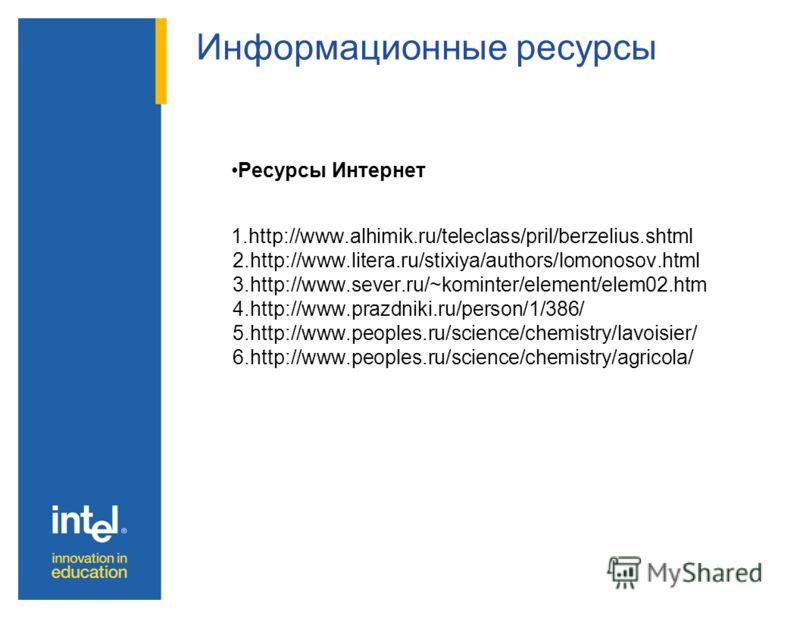 Информационные ресурсы Ресурсы Интернет 1.http://www.alhimik.ru/teleclass/pril/berzelius.shtml 2.http://www.litera.ru/stixiya/authors/lomonosov.html 3.http://www.sever.ru/~kominter/element/elem02.htm 4.http://www.prazdniki.ru/person/1/386/ 5.http://w