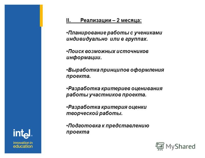 II. Реализации – 2 месяца: Планирование работы с учениками индивидуально или в группах. Поиск возможных источников информации. Выработка принципов оформления проекта. Разработка критериев оценивания работы участников проекта. Разработка критерия оцен