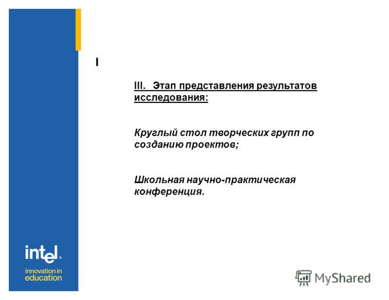 I III. Этап представления результатов исследования: Круглый стол творческих групп по созданию проектов; Школьная научно-практическая конференция.