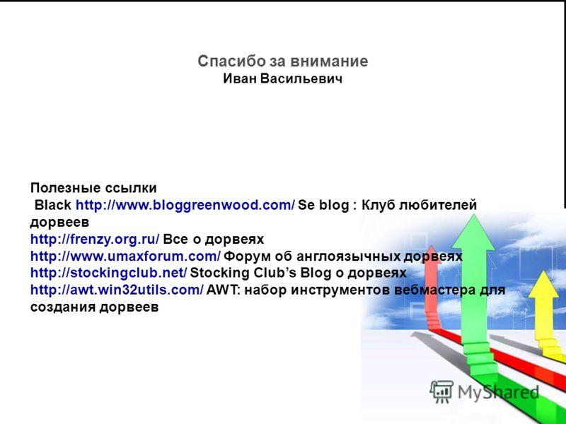 Спасибо за внимание Иван Васильевич Полезные ссылки Black http://www.bloggreenwood.com/ Se blog : Клуб любителей дорвеев http://frenzy.org.ru/ Все о дорвеях http://www.umaxforum.com/ Форум об англоязычных дорвеях http://stockingclub.net/ Stocking Clu