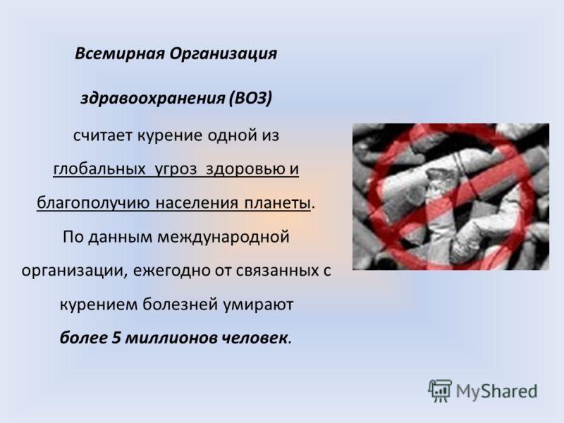 Всемирная Организация здравоохранения (ВОЗ) считает курение одной из глобальных угроз здоровью и благополучию населения планеты. По данным международной организации, ежегодно от связанных с курением болезней умирают более 5 миллионов человек.
