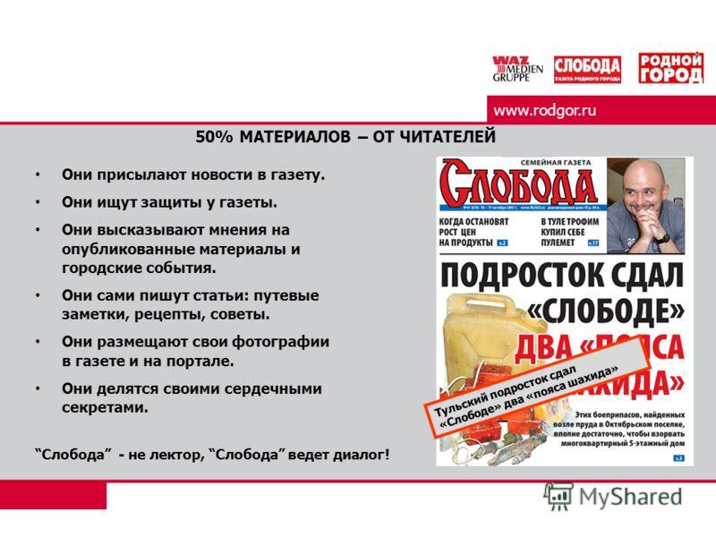 www.rodgor.ru 50% МАТЕРИАЛОВ – ОТ ЧИТАТЕЛЕЙ Они присылают новости в газету. Они ищут защиты у газеты. Они высказывают мнения на опубликованные материалы и городские события. Они сами пишут статьи: путевые заметки, рецепты, советы. Они размещают свои