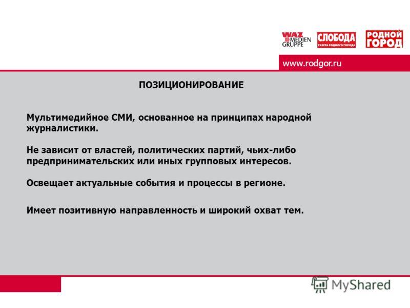 www.rodgor.ru ПОЗИЦИОНИРОВАНИЕ Мультимедийное СМИ, основанное на принципах народной журналистики. Не зависит от властей, политических партий, чьих-либо предпринимательских или иных групповых интересов. Освещает актуальные события и процессы в регионе