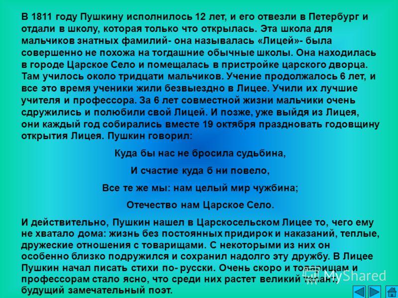 В 1811 году Пушкину исполнилось 12 лет, и его отвезли в Петербург и отдали в школу, которая только что открылась. Эта школа для мальчиков знатных фамилий- она называлась «Лицей»- была совершенно не похожа на тогдашние обычные школы. Она находилась в