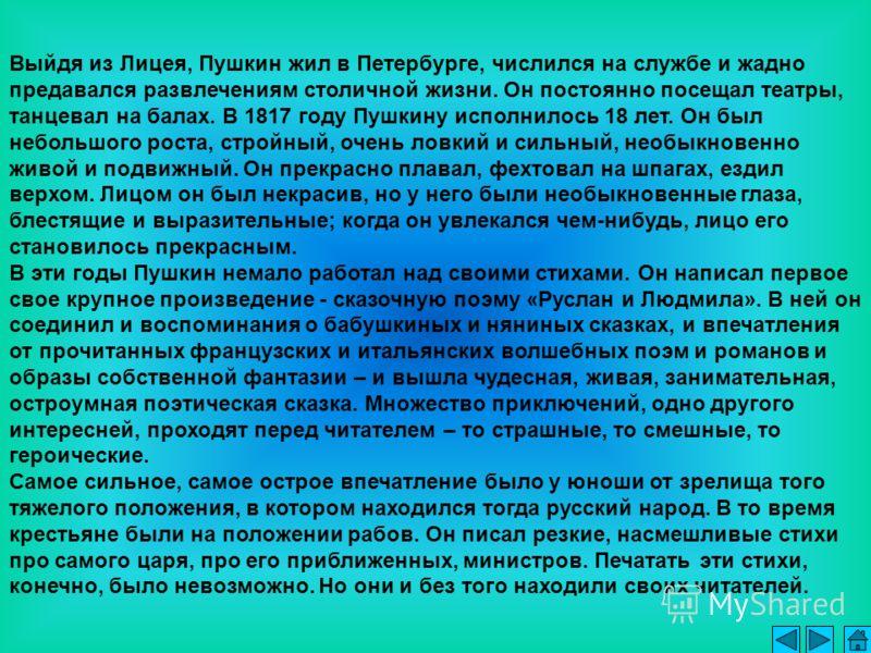 Выйдя из Лицея, Пушкин жил в Петербурге, числился на службе и жадно предавался развлечениям столичной жизни. Он постоянно посещал театры, танцевал на балах. В 1817 году Пушкину исполнилось 18 лет. Он был небольшого роста, стройный, очень ловкий и сил