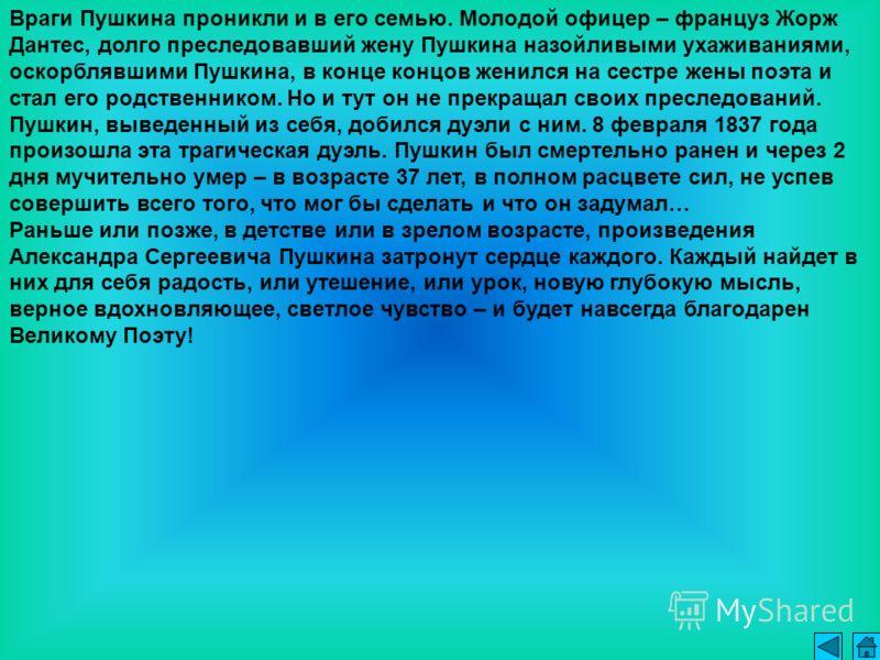 Враги Пушкина проникли и в его семью. Молодой офицер – француз Жорж Дантес, долго преследовавший жену Пушкина назойливыми ухаживаниями, оскорблявшими Пушкина, в конце концов женился на сестре жены поэта и стал его родственником. Но и тут он не прекра