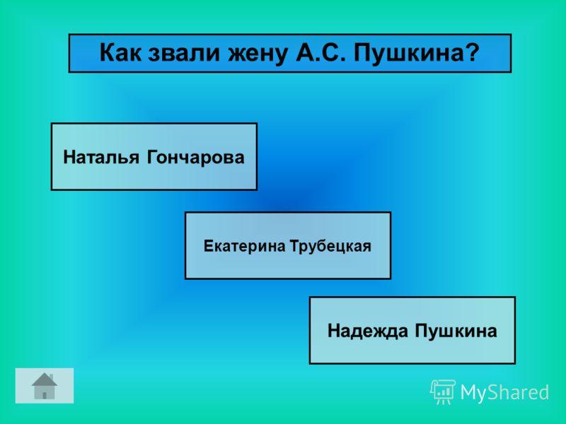 Как звали жену А.С. Пушкина? Наталья Гончарова Екатерина Трубецкая Надежда Пушкина