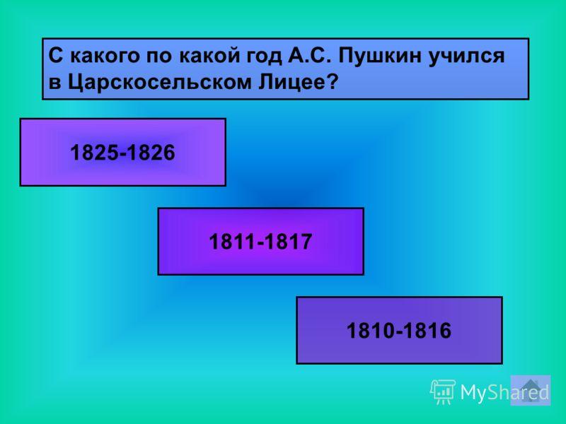 С какого по какой год А.С. Пушкин учился в Царскосельском Лицее? 1825-1826 1811-1817 1810-1816