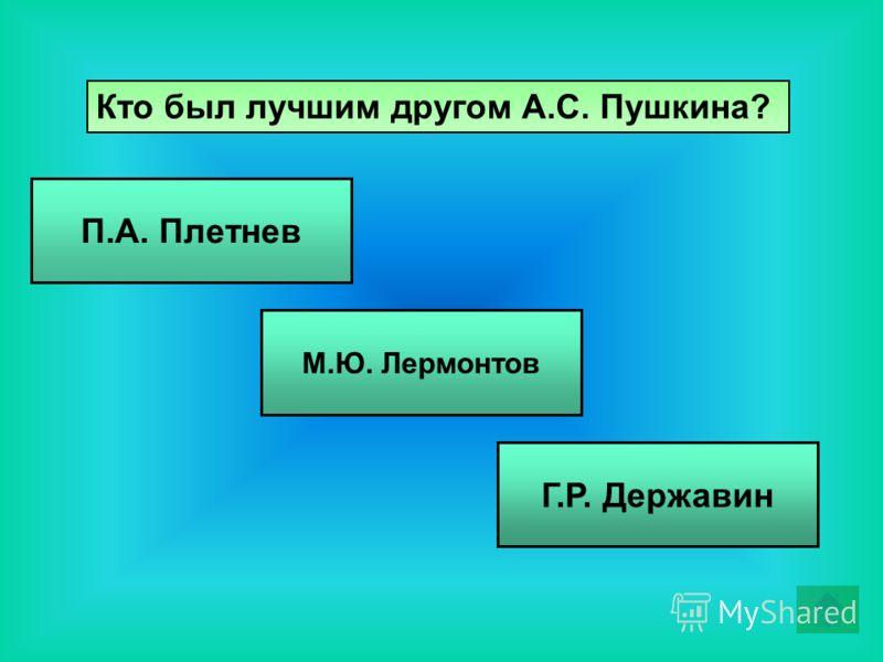 Кто был лучшим другом А.С. Пушкина? П.А. Плетнев М.Ю. Лермонтов Г.Р. Державин