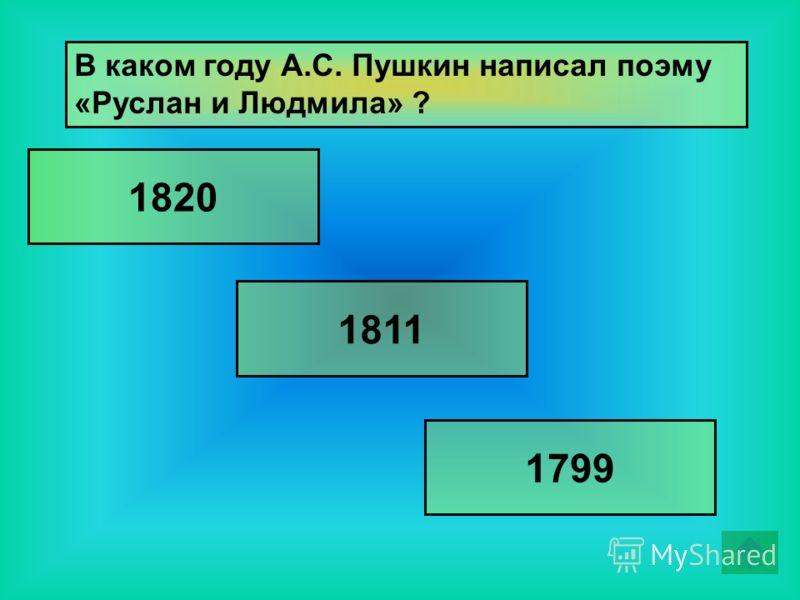 В каком году А.С. Пушкин написал поэму «Руслан и Людмила» ? 1811 1820 1799