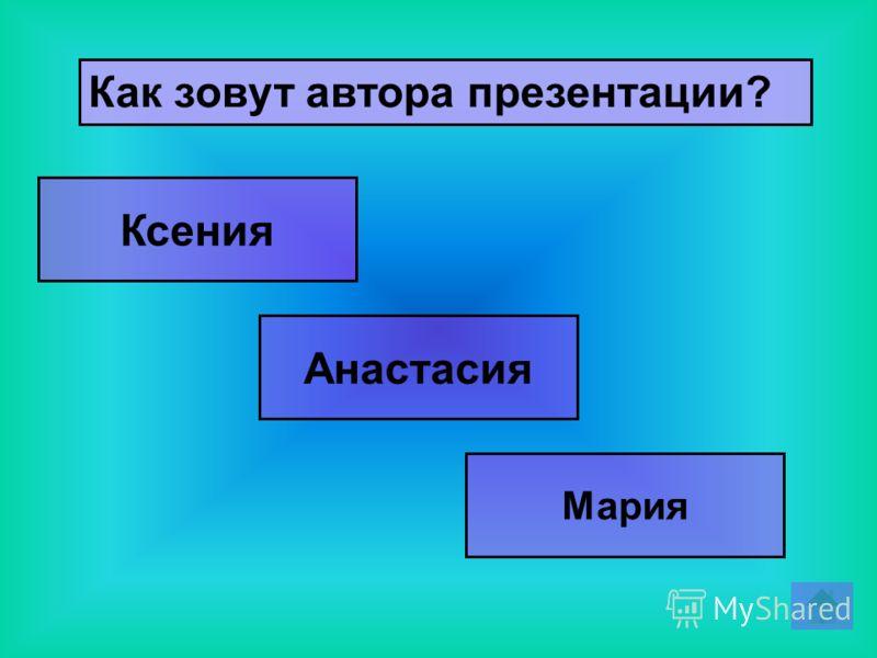 Как зовут автора презентации? Анастасия Ксения Мария