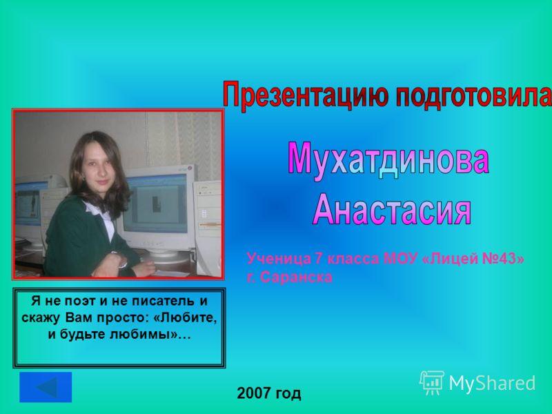 Ученица 7 класса МОУ «Лицей 43» г. Саранска 2007 год Я не поэт и не писатель и скажу Вам просто: «Любите, и будьте любимы»…