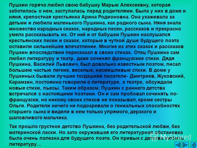 Пушкин горячо любил свою бабушку Марью Алексеевну, которая заботилась о нем, заступалась перед родителями. Была у них в доме и няня, крепостная крестьянка Арина Родионовна. Она ухаживала за детьми и любила маленького Пушкина, как родного сына. Няня з