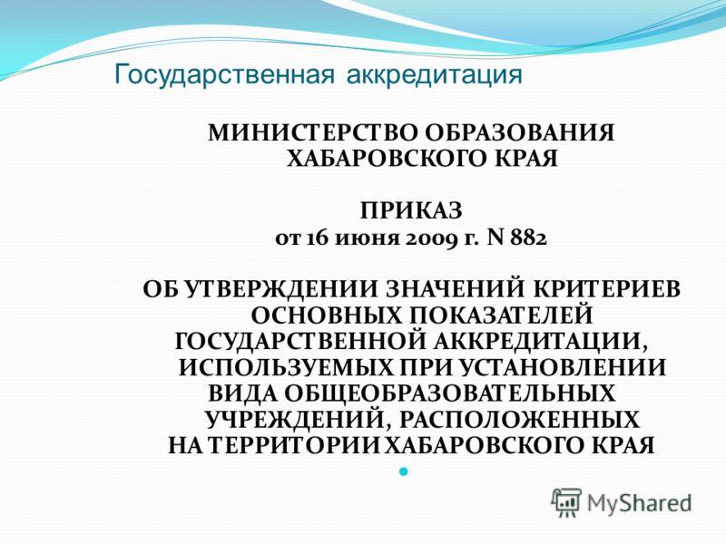 Государственная аккредитация МИНИСТЕРСТВО ОБРАЗОВАНИЯ ХАБАРОВСКОГО КРАЯ ПРИКАЗ от 16 июня 2009 г. N 882 ОБ УТВЕРЖДЕНИИ ЗНАЧЕНИЙ КРИТЕРИЕВ ОСНОВНЫХ ПОКАЗАТЕЛЕЙ ГОСУДАРСТВЕННОЙ АККРЕДИТАЦИИ, ИСПОЛЬЗУЕМЫХ ПРИ УСТАНОВЛЕНИИ ВИДА ОБЩЕОБРАЗОВАТЕЛЬНЫХ УЧРЕЖД