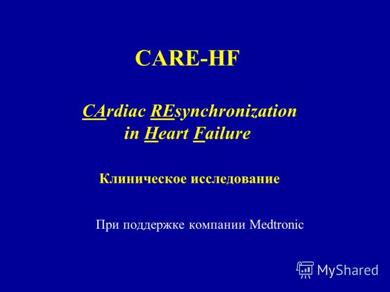 CARE-HF CArdiac REsynchronization in Heart Failure Клиническое исследование При поддержке компании Medtronic