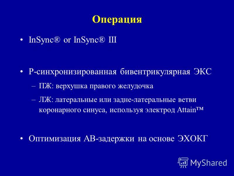 Операция InSync® or InSync® III Р-синхронизированная бивентрикулярная ЭКС –ПЖ: верхушка правого желудочка –ЛЖ: латеральные или задне-латеральные ветви коронарного синуса, используя электрод Attain Оптимизация АВ-задержки на основе ЭХОКГ