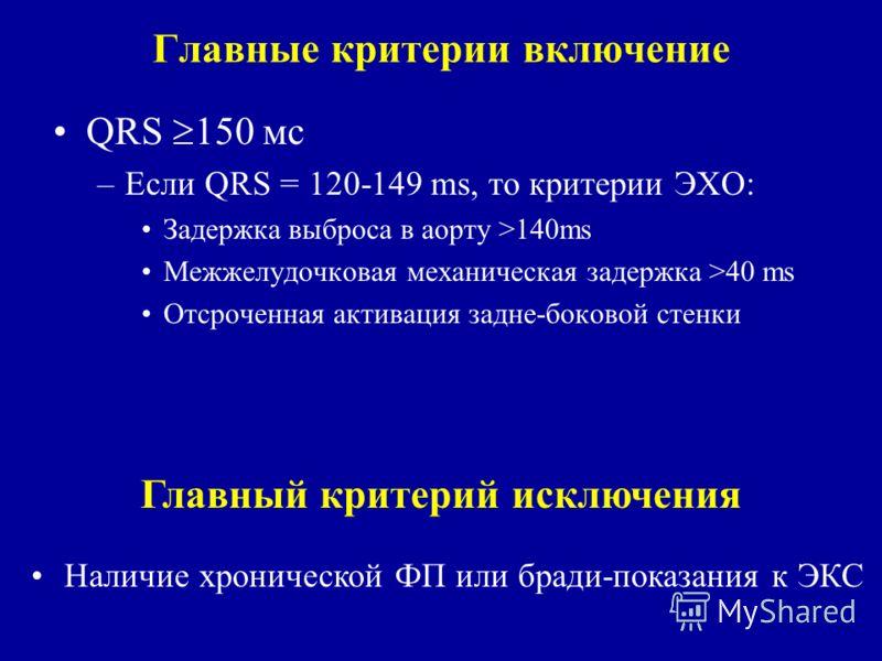 Главные критерии включение QRS 150 мс –Если QRS = 120-149 ms, то критерии ЭХО: Задержка выброса в аорту >140ms Межжелудочковая механическая задержка >40 ms Отсроченная активация задне-боковой стенки Главный критерий исключения Наличие хронической ФП