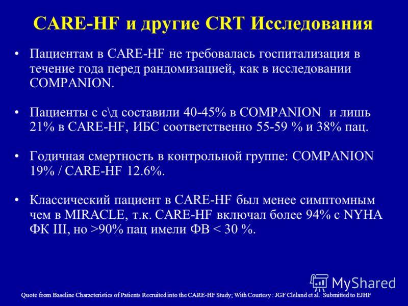 CARE-HF и другие CRT Исследования Пациентам в CARE-HF не требовалась госпитализация в течение года перед рандомизацией, как в исследовании COMPANION. Пациенты с с\д составили 40-45% в COMPANION и лишь 21% в CARE-HF, ИБС соответственно 55-59 % и 38% п
