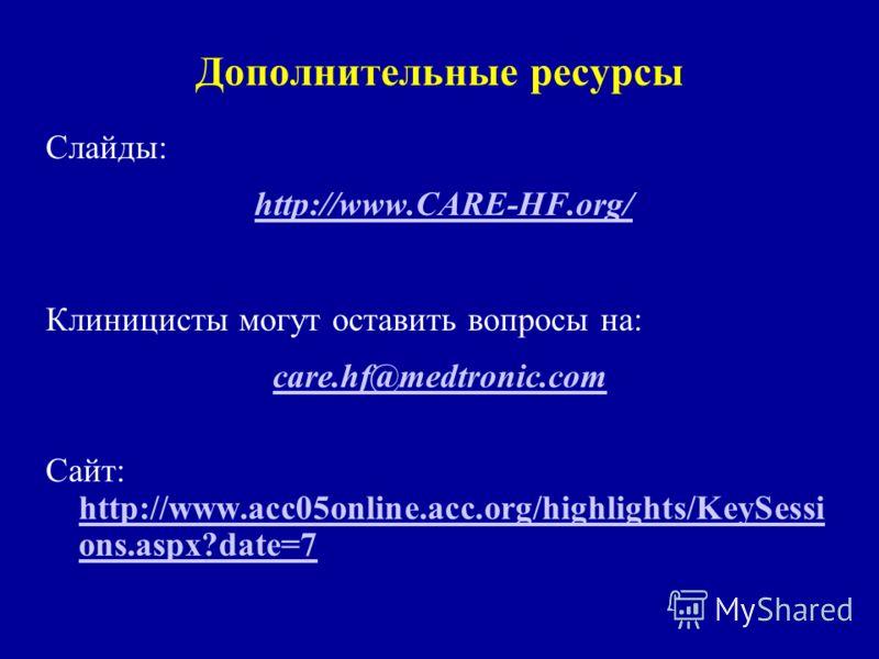 Слайды: http://www.CARE-HF.org/ Клиницисты могут оставить вопросы на: care.hf@medtronic.com Сайт: http://www.acc05online.acc.org/highlights/KeySessi ons.aspx?date=7 http://www.acc05online.acc.org/highlights/KeySessi ons.aspx?date=7
