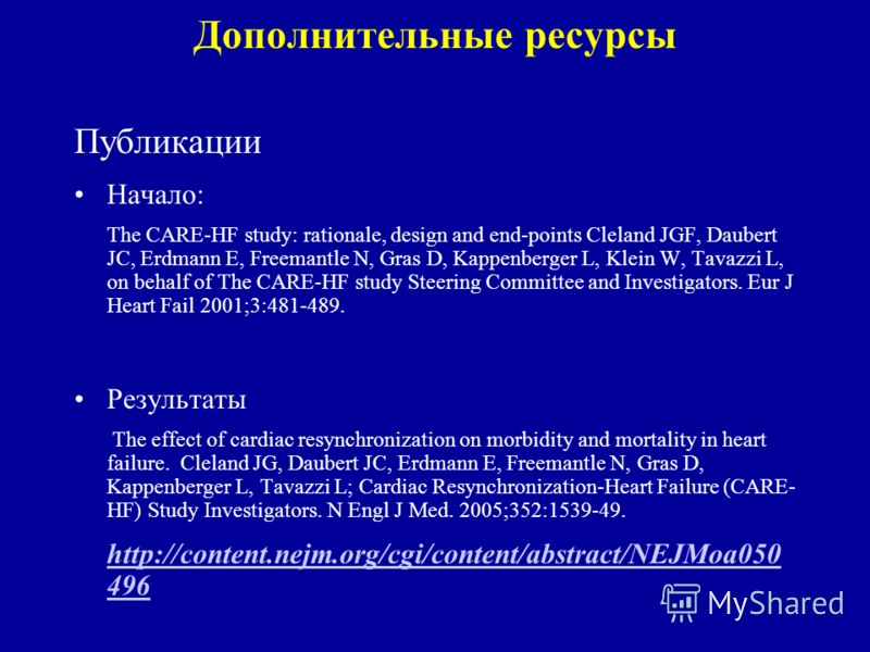 Дополнительные ресурсы Публикации Начало: The CARE-HF study: rationale, design and end-points Cleland JGF, Daubert JC, Erdmann E, Freemantle N, Gras D, Kappenberger L, Klein W, Tavazzi L, on behalf of The CARE-HF study Steering Committee and Investig