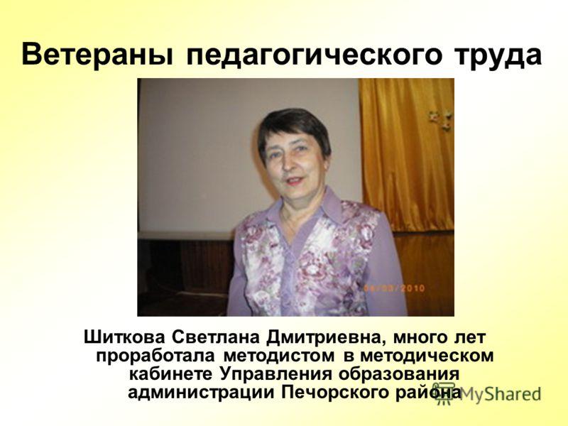 Ветераны педагогического труда Шиткова Светлана Дмитриевна, много лет проработала методистом в методическом кабинете Управления образования администрации Печорского района