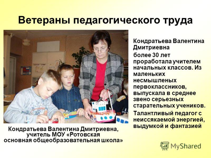 Ветераны педагогического труда Кондратьева Валентина Дмитриевна более 30 лет проработала учителем начальных классов. Из маленьких несмышленых первоклассников, выпускала в среднее звено серьезных старательных учеников. Талантливый педагог с неиссякаем