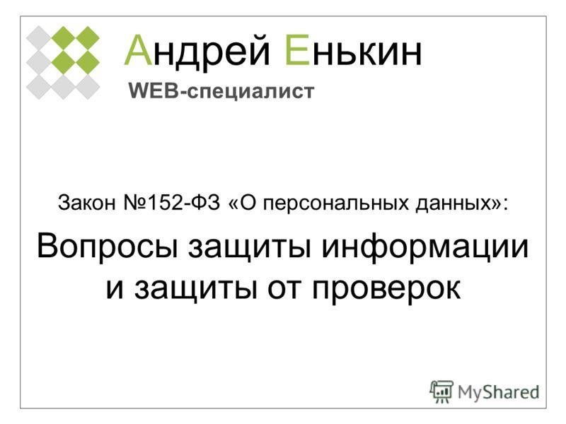 Андрей Енькин WEB-специалист Закон 152-ФЗ «О персональных данных»: Вопросы защиты информации и защиты от проверок