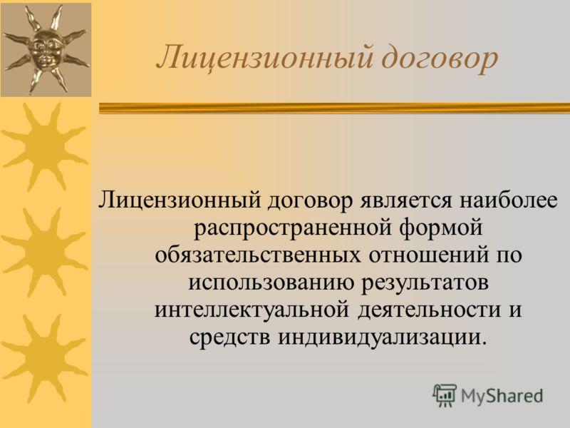 Лицензионный договор Лицензионный договор является наиболее распространенной формой обязательственных отношений по использованию результатов интеллектуальной деятельности и средств индивидуализации.