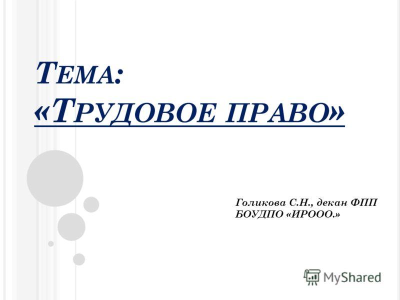 Т ЕМА : «Т РУДОВОЕ ПРАВО » Голикова С.Н., декан ФПП БОУДПО «ИРООО.»