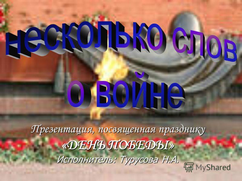 Презентация, посвященная празднику «ДЕНЬ ПОБЕДЫ» Исполнитель: Турусова Н.А.