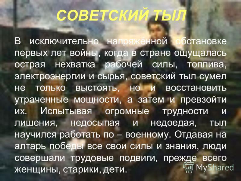 СОВЕТСКИЙ ТЫЛ В исключительно напряжённой обстановке первых лет войны, когда в стране ощущалась острая нехватка рабочей силы, топлива, электроэнергии и сырья, советский тыл сумел не только выстоять, но и восстановить утраченные мощности, а затем и пр