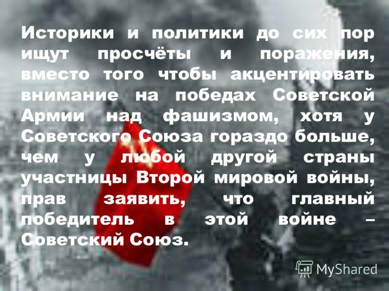 Историки и политики до сих пор ищут просчёты и поражения, вместо того чтобы акцентировать внимание на победах Советской Армии над фашизмом, хотя у Советского Союза гораздо больше, чем у любой другой страны участницы Второй мировой войны, прав заявить