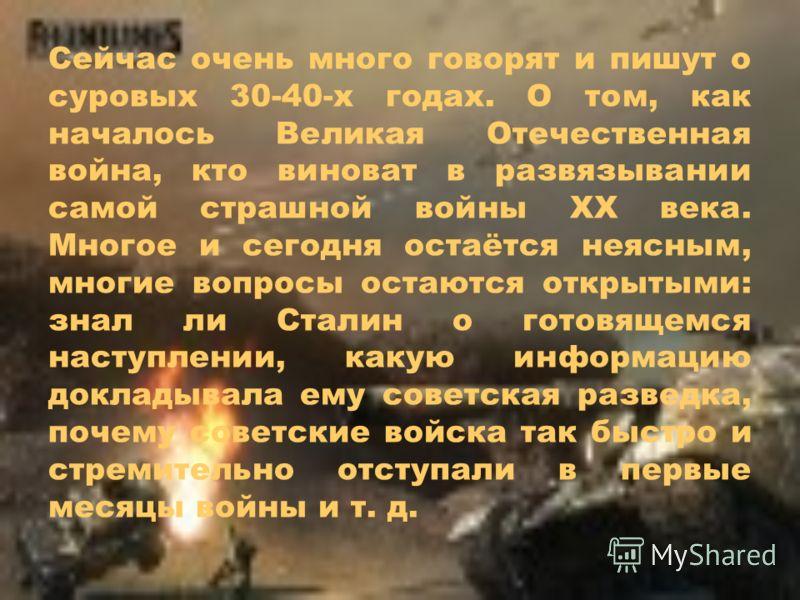 Сейчас очень много говорят и пишут о суровых 30-40-х годах. О том, как началось Великая Отечественная война, кто виноват в развязывании самой страшной войны ХХ века. Многое и сегодня остаётся неясным, многие вопросы остаются открытыми: знал ли Сталин