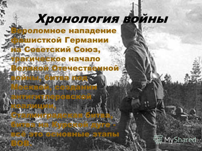 Хронология войны Вероломное нападение фашисткой Германии на Советский Союз, трагическое начало Великой Отечественной войны, битва под Москвой, создании антигитлеровской коалиции, Сталинградская битва, битва на Курской дуге - всё это основные этапы ВО