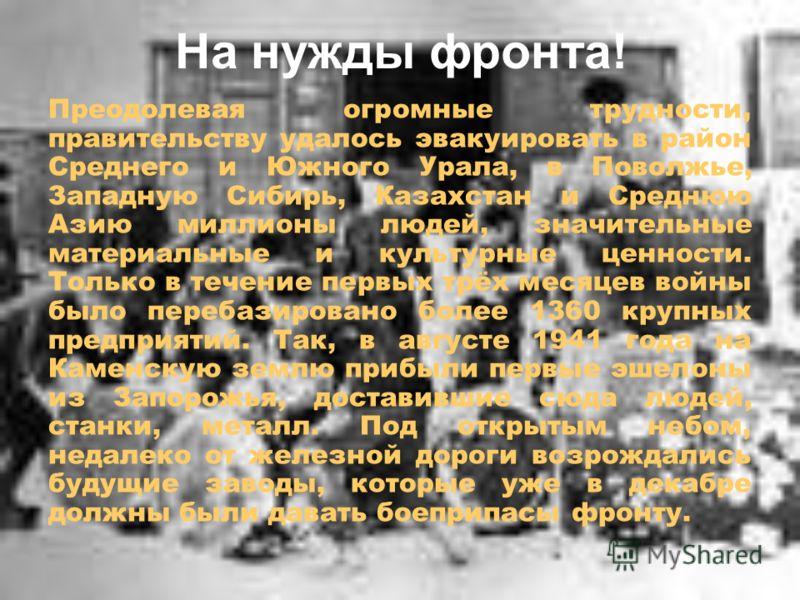На нужды фронта! Преодолевая огромные трудности, правительству удалось эвакуировать в район Среднего и Южного Урала, в Поволжье, Западную Сибирь, Казахстан и Среднюю Азию миллионы людей, значительные материальные и культурные ценности. Только в течен