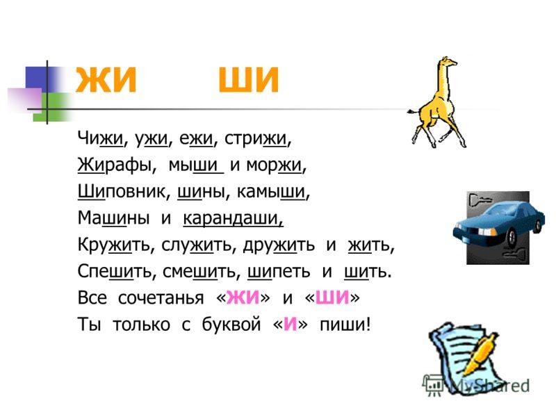 ЖИ ШИ Чижи, ужи, ежи, стрижи, Жирафы, мыши и моржи, Шиповник, шины, камыши, Машины и карандаши, Кружить, служить, дружить и жить, Спешить, смешить, шипеть и шить. Все сочетанья «ЖИ» и «ШИ» Ты только с буквой «И» пиши!