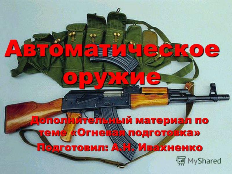 Автоматическое оружие Дополнительный материал по теме «Огневая подготовка» Подготовил: А.Н. Ивахненко